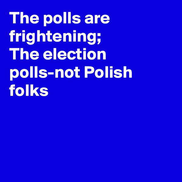 The polls are frightening;  The election polls-not Polish folks