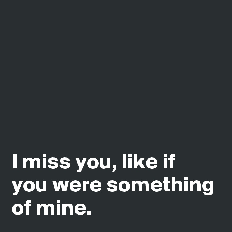 I miss you, like if you were something of mine.