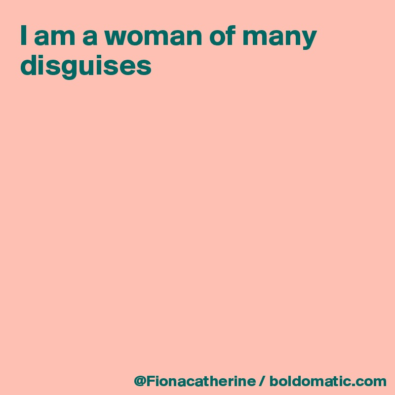 I am a woman of many disguises