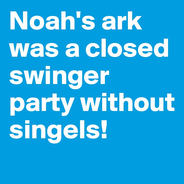 Noah's ark was a closed swinger party without singels!