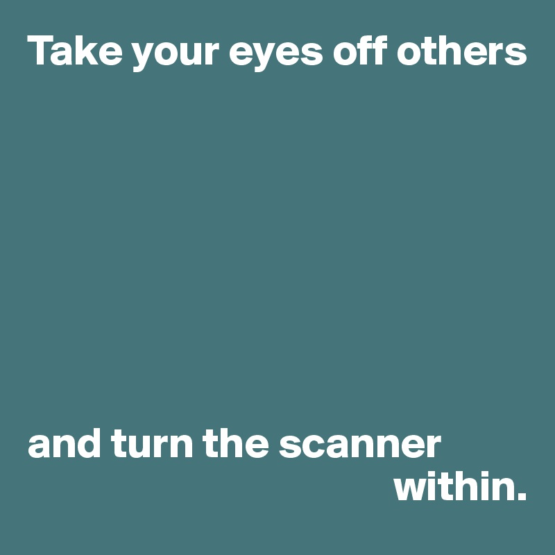 Take your eyes off others         and turn the scanner                                            within.