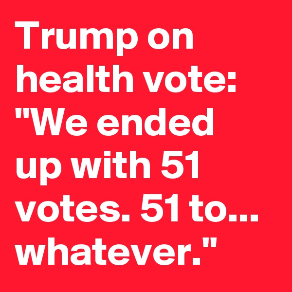 "Trump on health vote: ""We ended up with 51 votes. 51 to... whatever."""