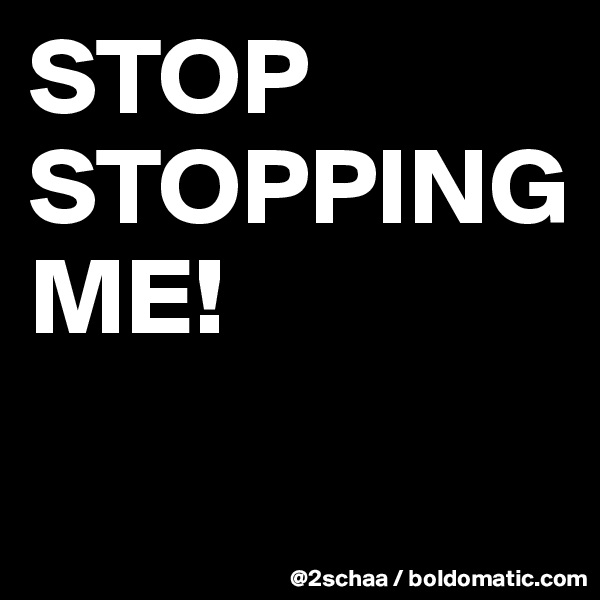 STOP     STOPPING                  ME!