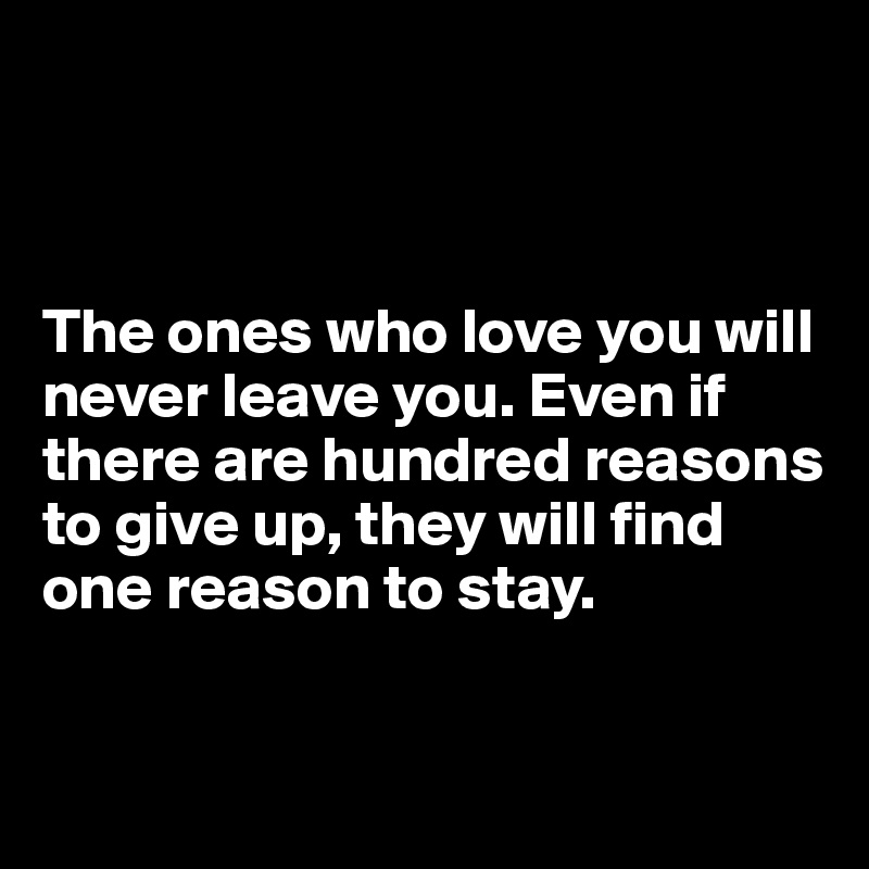 The ones who love you will never leave you. Even if there are hundred reasons to give up, they will find one reason to stay.