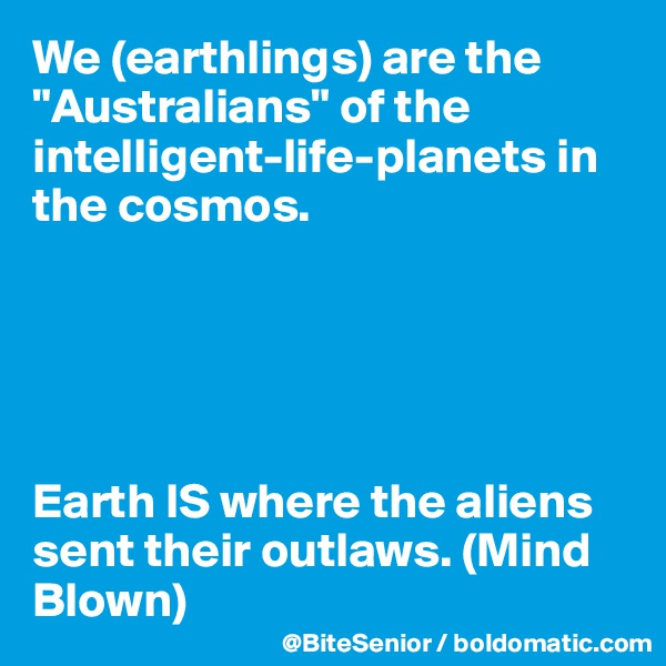 """We (earthlings) are the """"Australians"""" of the intelligent-life-planets in the cosmos.       Earth IS where the aliens sent their outlaws. (Mind Blown)"""