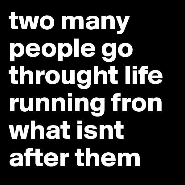 two many  people go throught life running fron what isnt after them