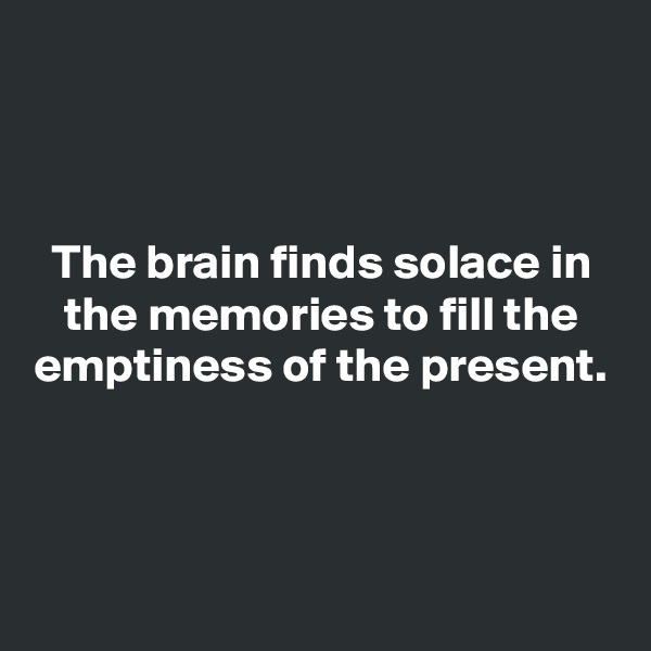 The brain finds solace in the memories to fill the emptiness of the present.