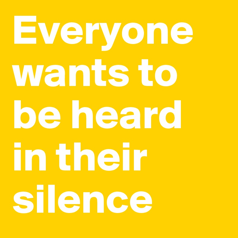 Everyone wants to be heard in their silence