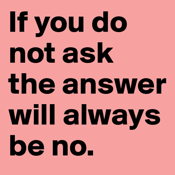 If you do not ask the answer will always be no.