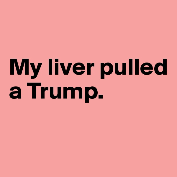 My liver pulled a Trump.