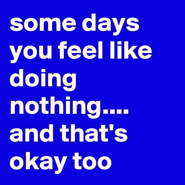some days you feel like doing nothing.... and that's okay too