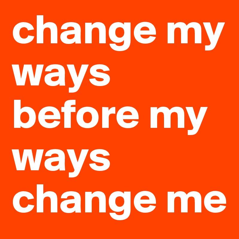 change my ways before my ways change me