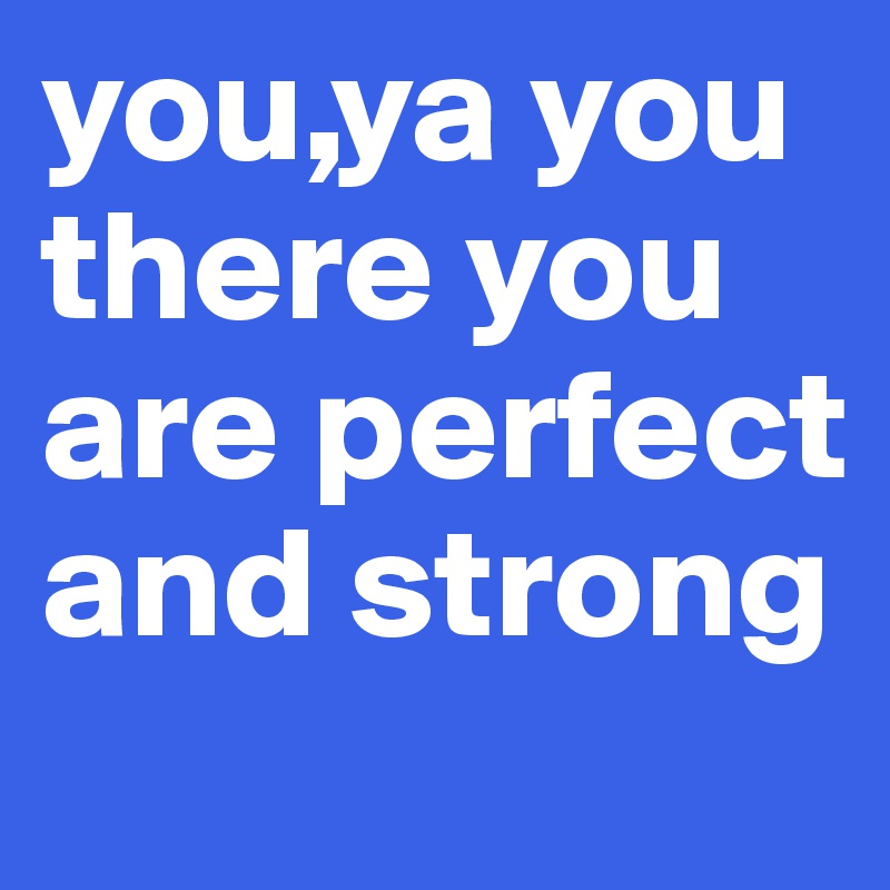 you,ya you there you are perfect and strong