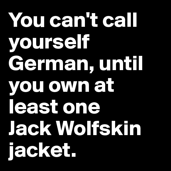 You can't call yourself  German, until you own at least one  Jack Wolfskin jacket.