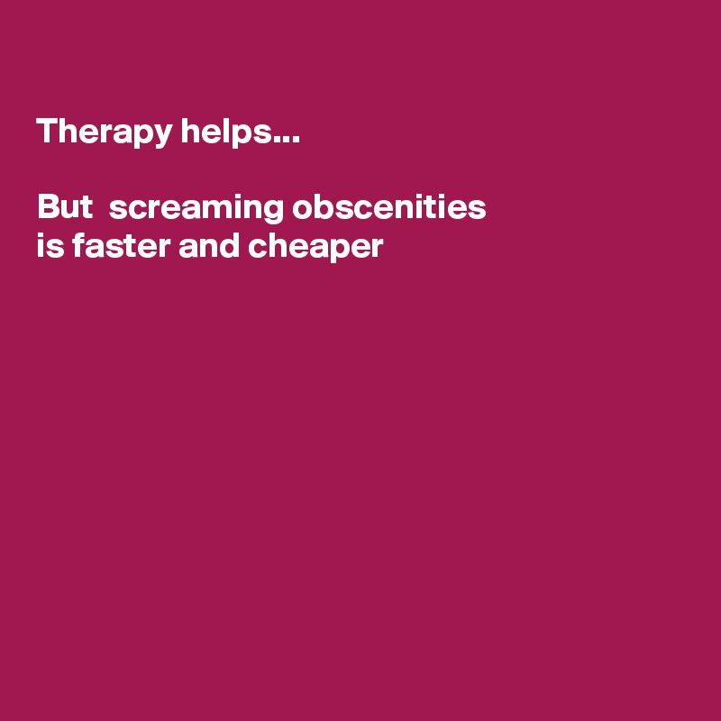 Therapy helps...  But  screaming obscenities  is faster and cheaper