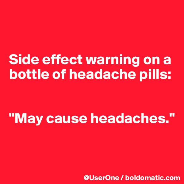 "Side effect warning on a bottle of headache pills:   ""May cause headaches."""