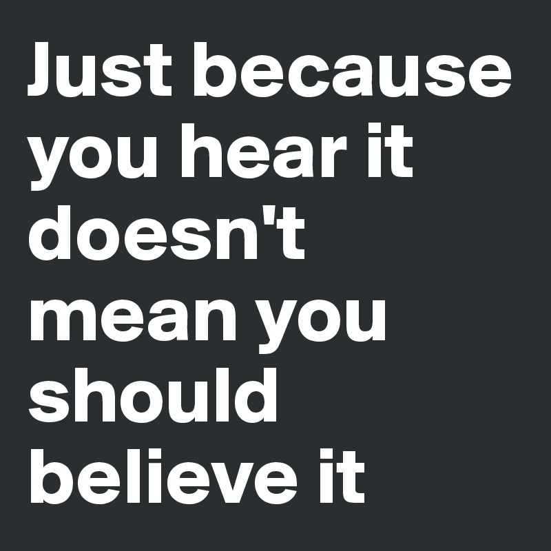 Just because you hear it doesn't mean you should believe it
