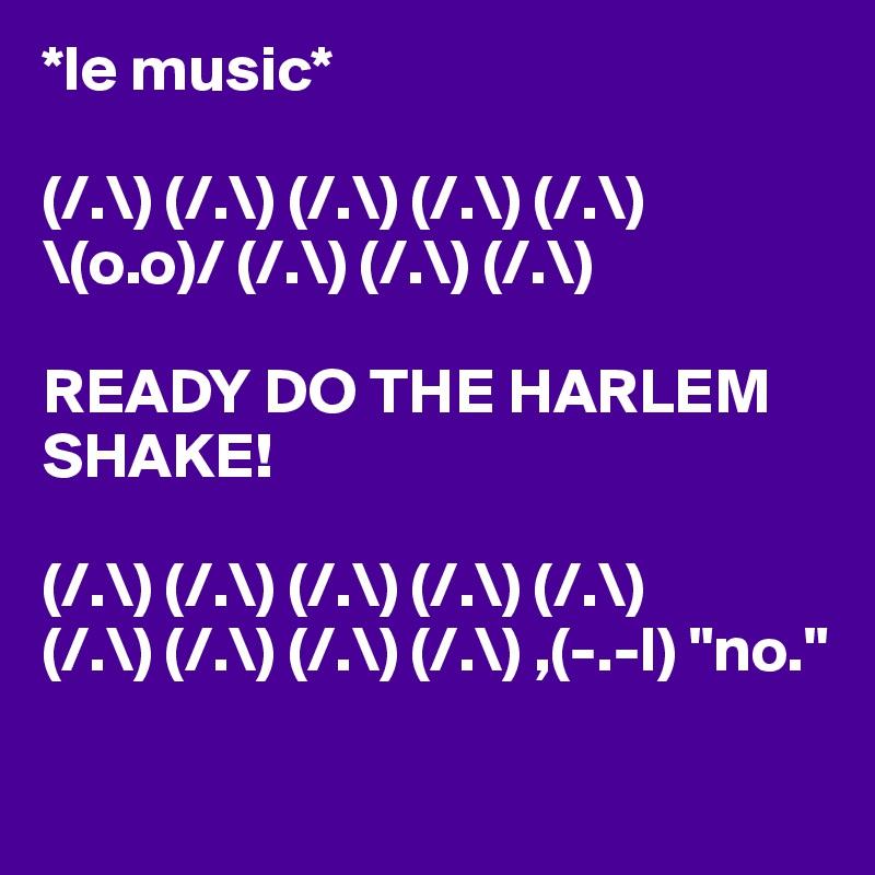 "*le music*  (/.\) (/.\) (/.\) (/.\) (/.\)  \(o.o)/ (/.\) (/.\) (/.\)  READY DO THE HARLEM SHAKE!  (/.\) (/.\) (/.\) (/.\) (/.\) (/.\) (/.\) (/.\) (/.\) ,(-.-l) ""no."""