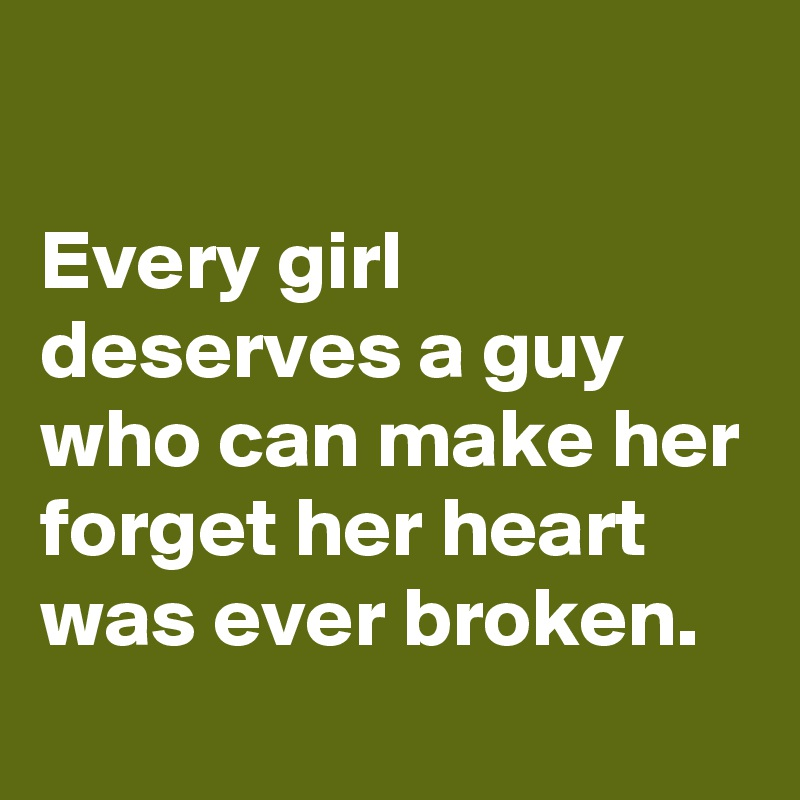 Every girl deserves a guy who can make her forget her heart was ever broken.