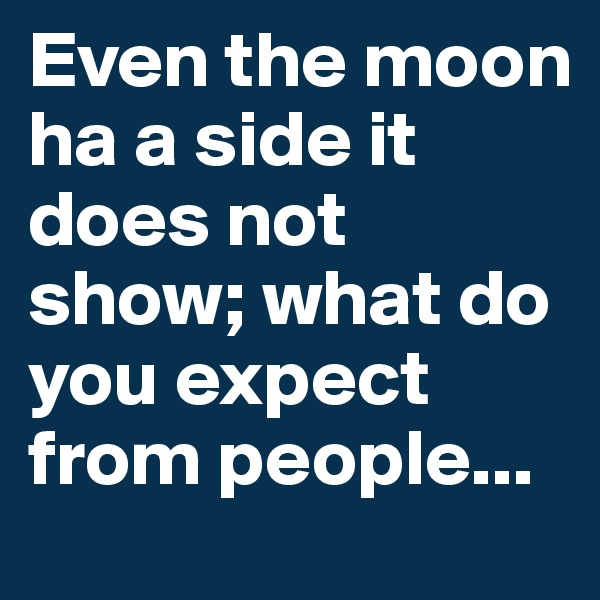 Even the moon ha a side it does not show; what do you expect from people...
