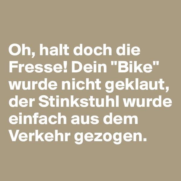 """Oh, halt doch die Fresse! Dein """"Bike"""" wurde nicht geklaut, der Stinkstuhl wurde einfach aus dem Verkehr gezogen."""