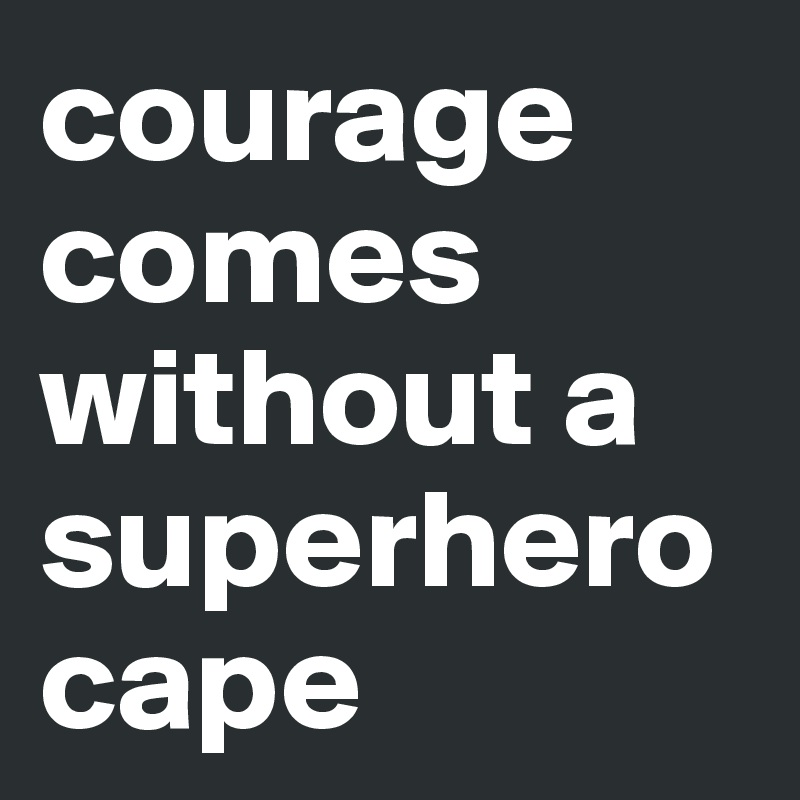 courage comes without a superherocape