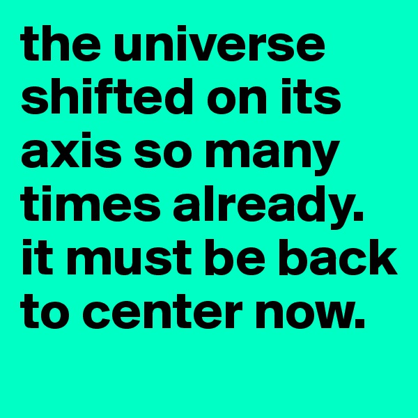 the universe shifted on its axis so many times already. it must be back to center now.