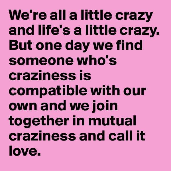We're all a little crazy and life's a little crazy. But one day we find someone who's craziness is compatible with our own and we join together in mutual craziness and call it love.
