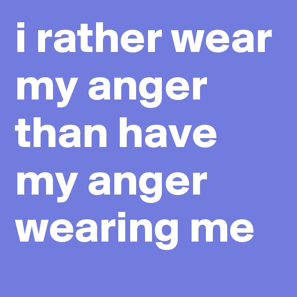 i rather wear my anger than have my anger wearing me