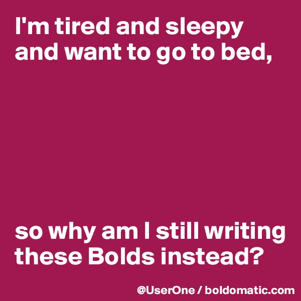 I'm tired and sleepy and want to go to bed,       so why am I still writing these Bolds instead?