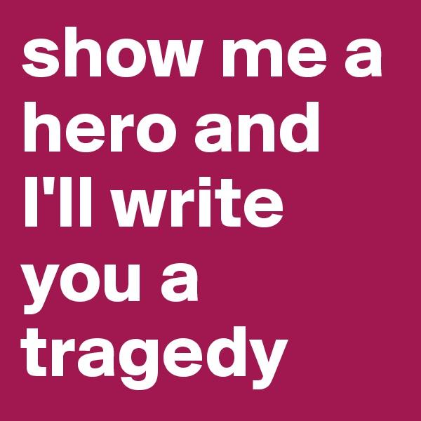 show me a hero and I'll write you a tragedy