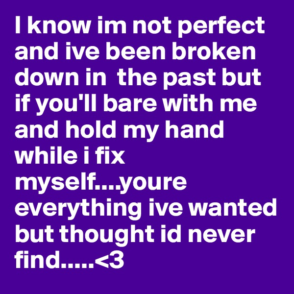 I know im not perfect and ive been broken down in  the past but if you'll bare with me and hold my hand while i fix myself....youre everything ive wanted but thought id never find.....<3