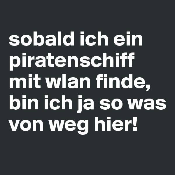 sobald ich ein piratenschiff mit wlan finde, bin ich ja so was von weg hier!