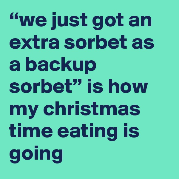 """we just got an extra sorbet as a backup sorbet"" is how my christmas time eating is going"
