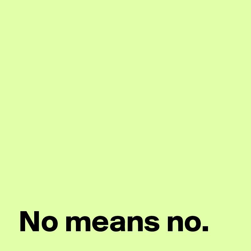 No means no.