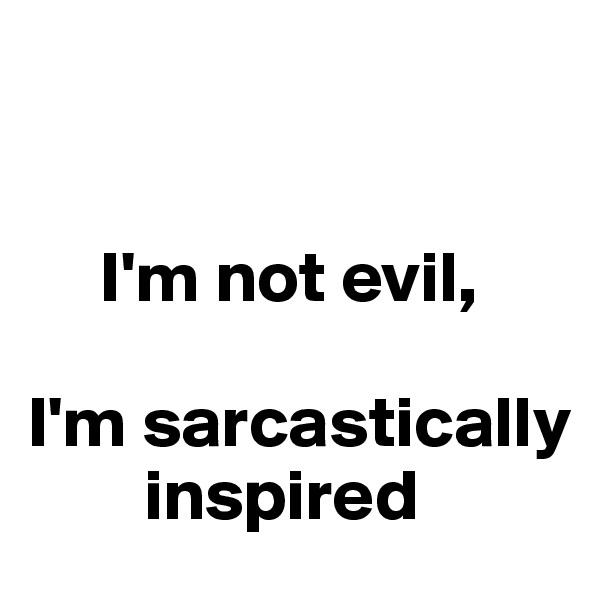I'm not evil,   I'm sarcastically            inspired