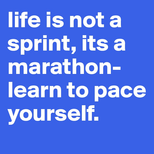 life is not a sprint, its a marathon- learn to pace yourself.