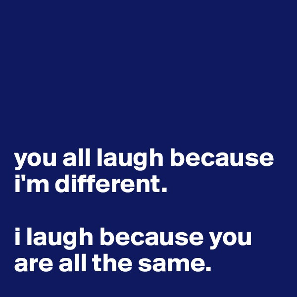 you all laugh because i'm different.   i laugh because you are all the same.