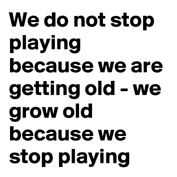 We do not stop playing because we are getting old - we grow old because we stop playing