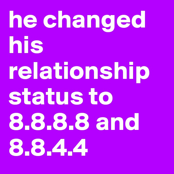 he changed his relationship status to 8.8.8.8 and 8.8.4.4