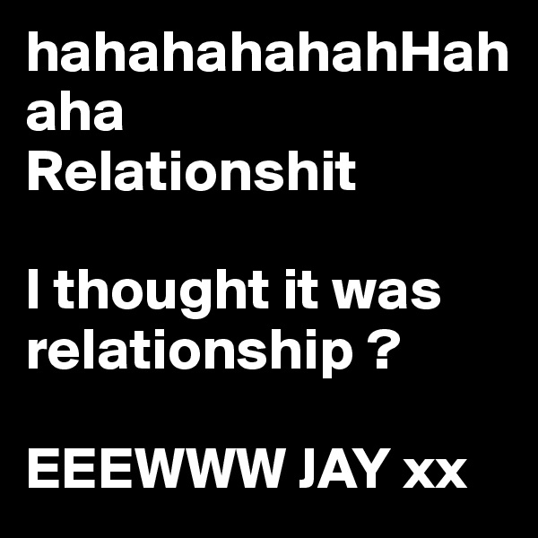 hahahahahahHahaha Relationshit  I thought it was relationship ?  EEEWWW JAY xx