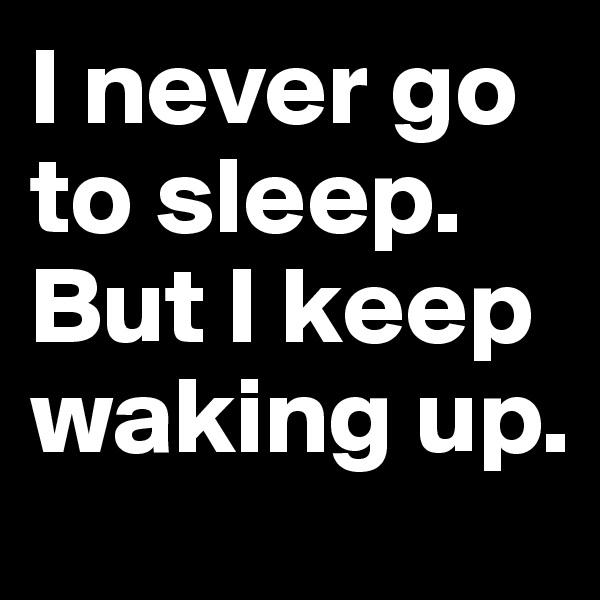 I never go to sleep. But I keep waking up.