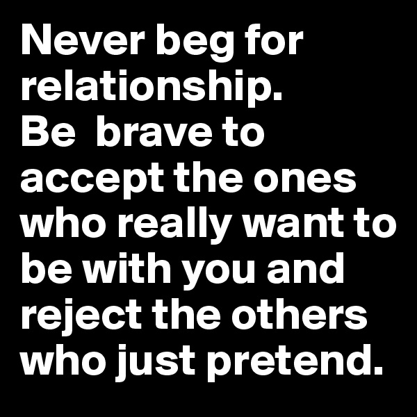Never beg for relationship.               Be  brave to accept the ones who really want to be with you and reject the others who just pretend.
