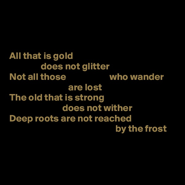 All that is gold                 does not glitter Not all those                      who wander                               are lost The old that is strong                            does not wither Deep roots are not reached                                                       by the frost