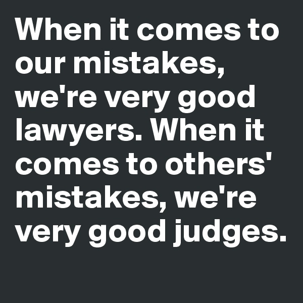 When it comes to our mistakes, we're very good lawyers. When it comes to others' mistakes, we're very good judges.