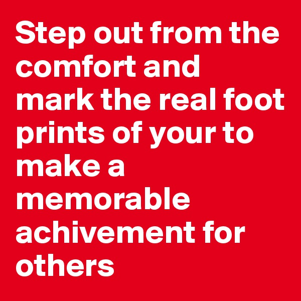 Step out from the comfort and mark the real foot prints of your to make a memorable achivement for others