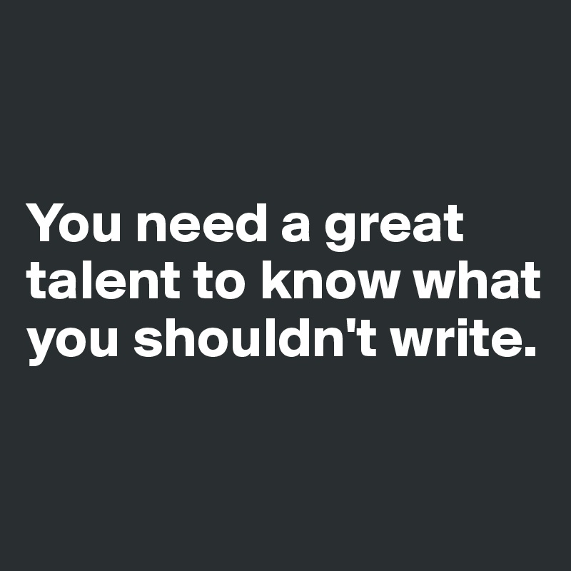 You need a great talent to know what you shouldn't write.