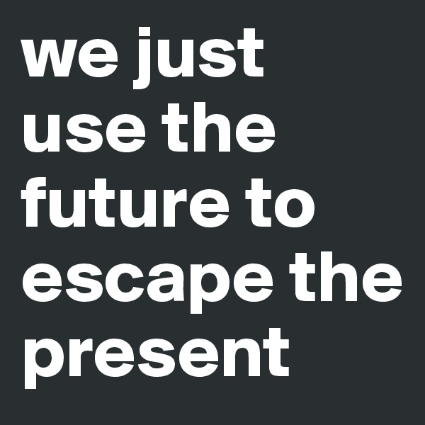 we just use the future to escape the present