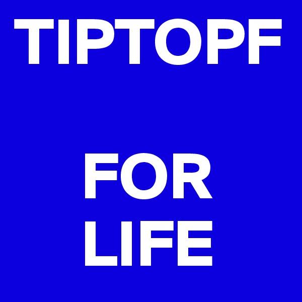 TIPTOPF       FOR      LIFE