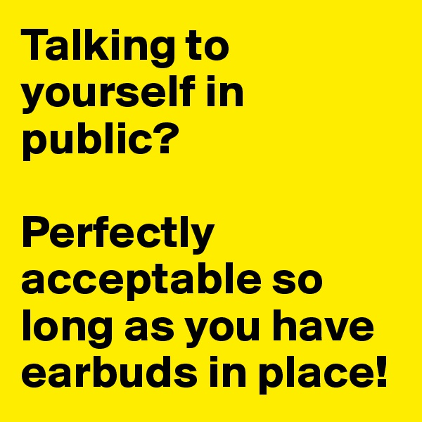 Talking to yourself in public?   Perfectly acceptable so long as you have earbuds in place!